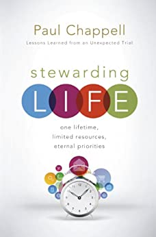 Stewarding Life: One Lifetime, Limited Resources, Eternal Priorities by [Chappell, Paul]
