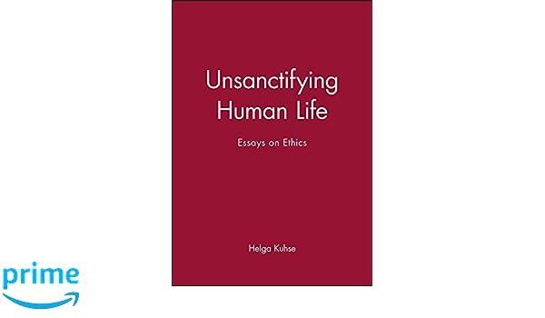 Unsanctifying human life essays on ethics helga kuhse unsanctifying human life essays on ethics helga kuhse 9780631225072 amazon books sciox Choice Image