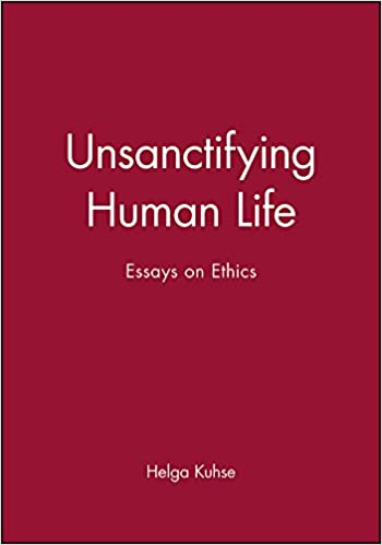unsanctifying human life essays on ethics helga kuhse unsanctifying human life essays on ethics 1st edition
