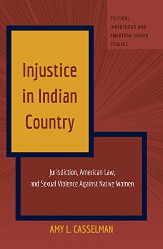 Injustice in Indian Country: Jurisdiction, American Law, and Sexual Violence Against Native Women (Critical Indigenous and American Indian Studies) (American Indians American Justice)