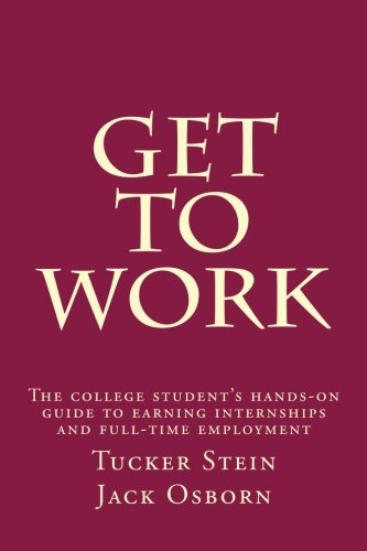 Get To Work: The college student's hands-on guide to earning internships and full-time employment
