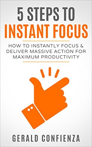 Focus: 5 Steps to Instant Focus: How to Instantly Focus and Deliver Massive Action for Maximum Productivity (Peak Performance, Stop Procrastinating, Get Things Done, Focus)