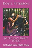 img - for Where Love Dares to Go: Pathways Only Poets Know book / textbook / text book