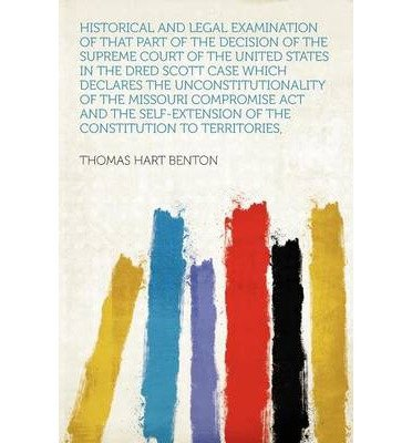 Download Historical and Legal Examination of That Part of the Decision of the Supreme Court of the United States in the Dred Scott Case Which Declares the Unconstitutionality of the Missouri Compromise ACT and the Self-Extension of the Constitution to Territories, (Paperback) - Common pdf epub