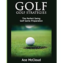 Golf: Golf Strategies: The Perfect Swing: Golf Game Preparation