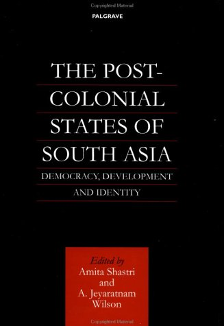 The Post-Colonial States of South Asia: Democracy, Development and Identity