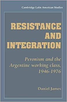 Book Resistance and Integration: Peronism and the Argentine Working Class, 1946-1976 (Cambridge Latin American Studies)