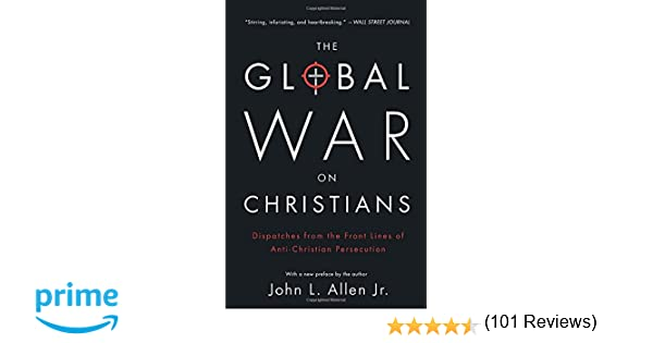 The Global War On Christians: Dispatches From The Front Lines Of ...