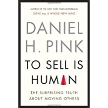 To Sell Is Human: The Surprising Truth About Moving Others: Written by Daniel H. Pink, 2013 Edition, Publisher: Riverhead Hardcover [Hardcover]