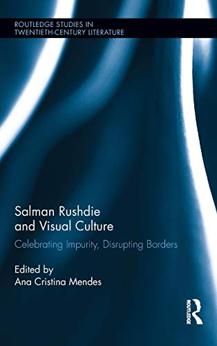 Salman Rushdie and Visual Culture: Celebrating Impurity, Disrupting Borders (Routledge Studies in Twentieth-Century Lite
