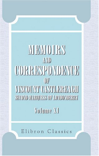 Memoirs and Correspondence of Viscount Castlereagh, Second Marquess of Londonderry: Volume 11. Correspondence, Despatches, and Other Papers pdf epub