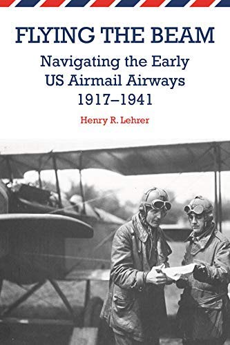 Flying the Beam: Navigating the Early US Airmail Airways, 1917-1941 by Lehrer, Henry R. (2014) Paperback