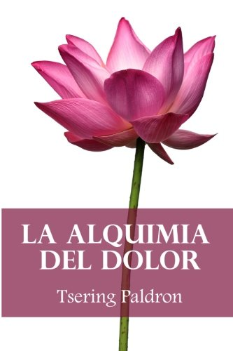 La alquimia del dolor: Consejos budistas para transformar el sufrimiento (Spanish Edition) [Tsering Paldron] (Tapa Blanda)