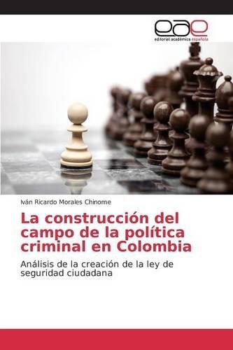 Descargar Libro La Construcción Del Campo De La Política Criminal En Colombia Morales Chinome Iván Ricardo