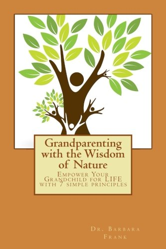 Grandparenting with the Wisdom of Nature: Empower Your Grandchild for LIFE with 7 simple principles