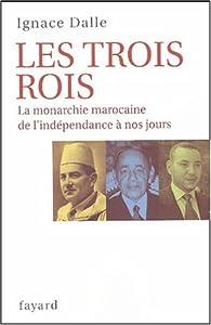 Les trois rois : La monarchie marocaine, de l'indépendance à nos jours par Ignace Dalle