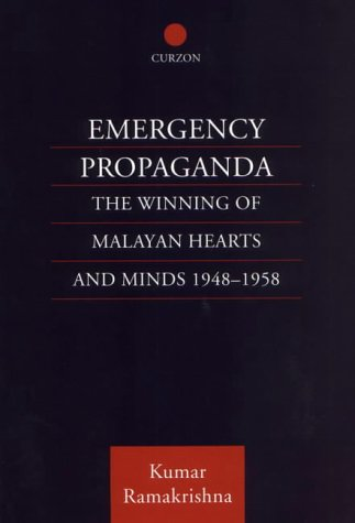 Emergency Propaganda: The Winning of Malayan Hearts and Minds 1948-1958 Kumar Ramakrishna