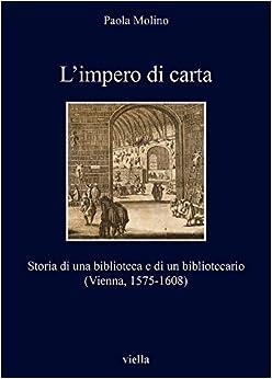 Paola Molino - L'impero Di Carta. Storia Di Una Biblioteca E Di Un Bibliotecario. (vienna, 1575-1608)