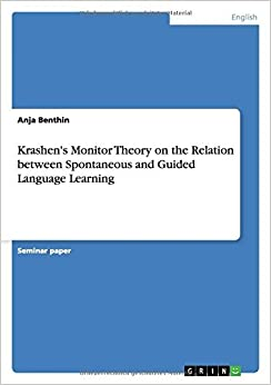 Krashen's Monitor Theory on the Relation between Spontaneous and Guided Language Learning by Anja Benthin (2015-05-08)