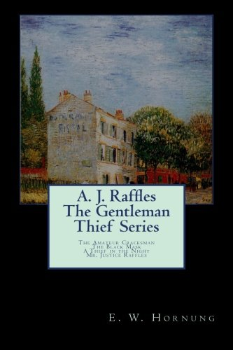 A. J. Raffles The Gentleman Thief Series: The Amateur Cracksman; The Black Mask; A Thief in the Night;Mr. Justice Raffles