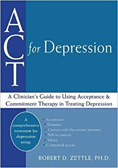 ACT for Depression: A Clinician's Guide to Using Acceptance and Commitment Therapy in Treating Depression by Zettle, Robert D published by New Harbinger Publications (2011)