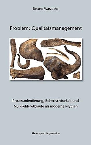 Problem: Qualitätsmanagement. Prozessorientierung, Beherrschbarkeit und Null-Fehler-Abläufe als moderne Mythen