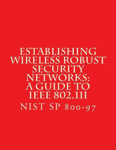 Read Online Establishing Wireless Robust Security Networks: A Guide to IEEE 802.11i: NiST SP 800-97 PDF