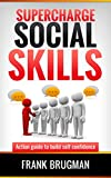 SUPERCHARGE SOCIAL SKILLS - How to Create Amazing Social Skills : Action guide to build self confidence - Learn From the Man with Friends all Over the World