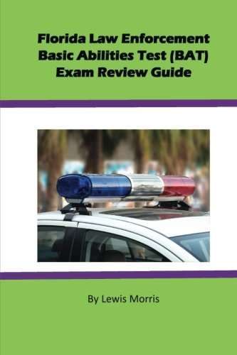Florida Law Enforcement Basic Abilities Test (BAT) Exam Review Guide