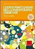 I cento punti chiave della psicoterapia cognitiva. Teoria e pratica