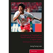 A History of Football in North and South Korea c.1910–2002: Development and Diffusion (Sport, History and Culture Book 5)