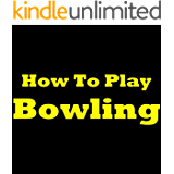 How To Play Bowling: Learn How To Bowl And Improve Your Bowling Technique! Bowling Rules, Bowling Tips And Bowling Techniques To Make You A Far Better Bowler!