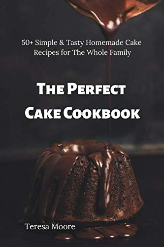 The Perfect Cake Cookbook:  50+ Simple & Tasty Homemade Cake Recipes for The Whole Family (Delicious Recipes) by Teresa Moore