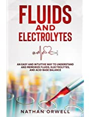 Fluids and Electrolytes: An Easy and Intuitive Way to Understand and Memorize Fluids, Electrolytes, and Acidic-Base Balance