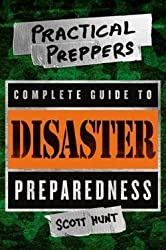 Scott Hunt: The Practical Preppers Complete Guide to Disaster Preparedness (Paperback); 2014 Edition