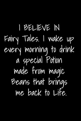I BELIEVE IN Fairy Tales. I wake up every morning to drink a special Potion made from magic Beans that brings me back to Life.: A humorous journal for the coffee lover.