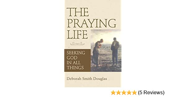 The Praying Life: Seeking God in All Things