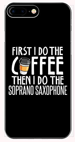 - First I Do The Coffee Then I Do The Soprano Saxophone - Funny Gift for Soprano Saxophone Lovers! - Phone Case for iPhone 6+, 6S+, 7+, 8+