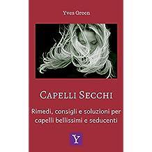 Capelli secchi: Rimedi, consigli e soluzioni per capelli bellissimi e seducenti (Italian Edition)