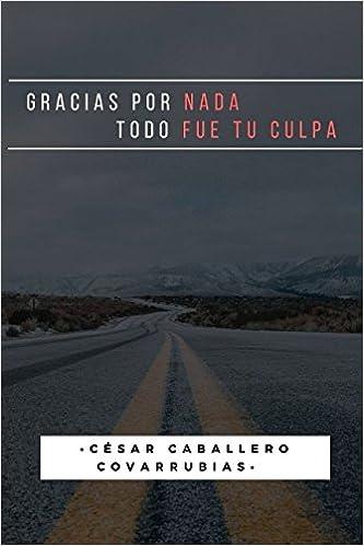 Gracias Por Nada Todo Fue Tu Culpa Amazonde Cesar Caballero