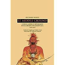 Middle Ground (Le): Indiens, empires et républiques dans la région des Grands Lacs, 1650-1815