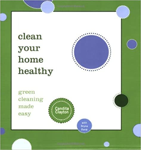 Book Clean Your Home Healthy: Green Cleaning Made Easy by Candita Clayton (2008-03-01)