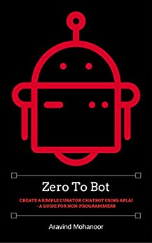 Zero to Bot: Create a simple curator chatbot using API.AI - A Guide for Non-Programmers by [Mohanoor, Aravind]