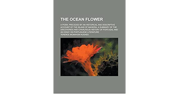 The Ocean Flower A Poem Preceded By An Historical And Descriptive  The Ocean Flower A Poem Preceded By An Historical And Descriptive Account  Of The Island Of Madeira A Summary Of The Discoveries And Chivalrous   And An  Sample High School Admission Essays also English Sample Essay  Essay With Thesis