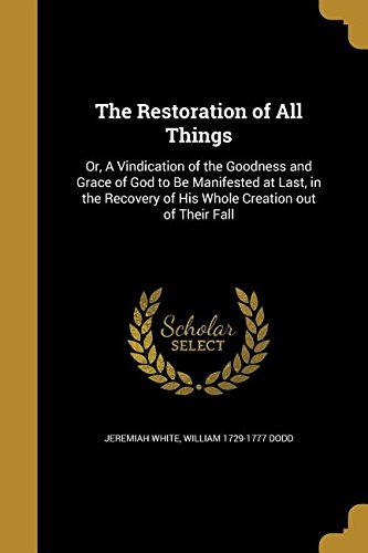 Download The Restoration of All Things: Or, a Vindication of the Goodness and Grace of God to Be Manifested at Last, in the Recovery of His Whole Creation Out of Their Fall ebook