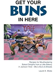 Get Your Buns in Here: Rcipes for Mouthwatering Baked Delights from a Little Bakery in Jackson Hole--Bru's Buns & Breads