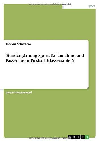 Stundenplanung Sport: Ballannahme und Passen beim Fußball, Klassenstufe 6 (German Edition)