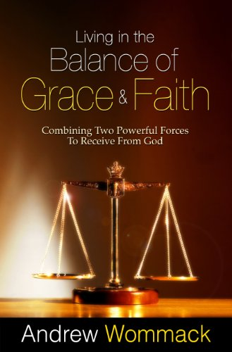 Living in the Balance of Grace and Faith: Combining Two Powerful Forces to Receive from - Wayne Mall Fort