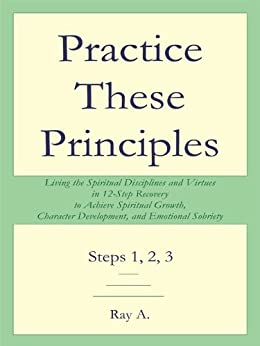 Practice These Principles: Living the Spiritual Disciplines and Virtues in 12-Step Recovery to Achieve Spiritual Growth, Character Development, and Emotional Sobriety by [A., Ray]