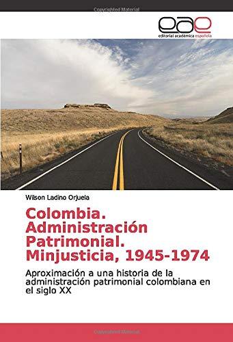 Colombia. Administración Patrimonial. Minjusticia, 1945-1974: Aproximación a una historia de la administración patrimonial colombiana en el siglo XX: Amazon.es: Ladino Orjuela, Wilson: Libros